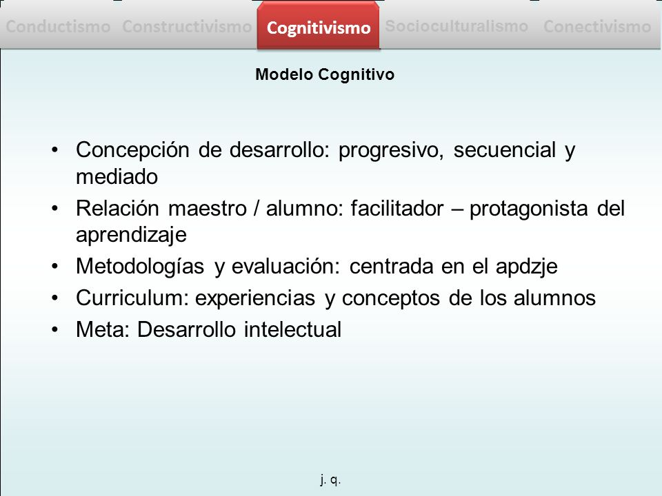 j. q. Modelo Cognitivo Concepción de desarrollo: progresivo, secuencial y mediado Relación maestro / alumno: facilitador – protagonista del aprendizaj