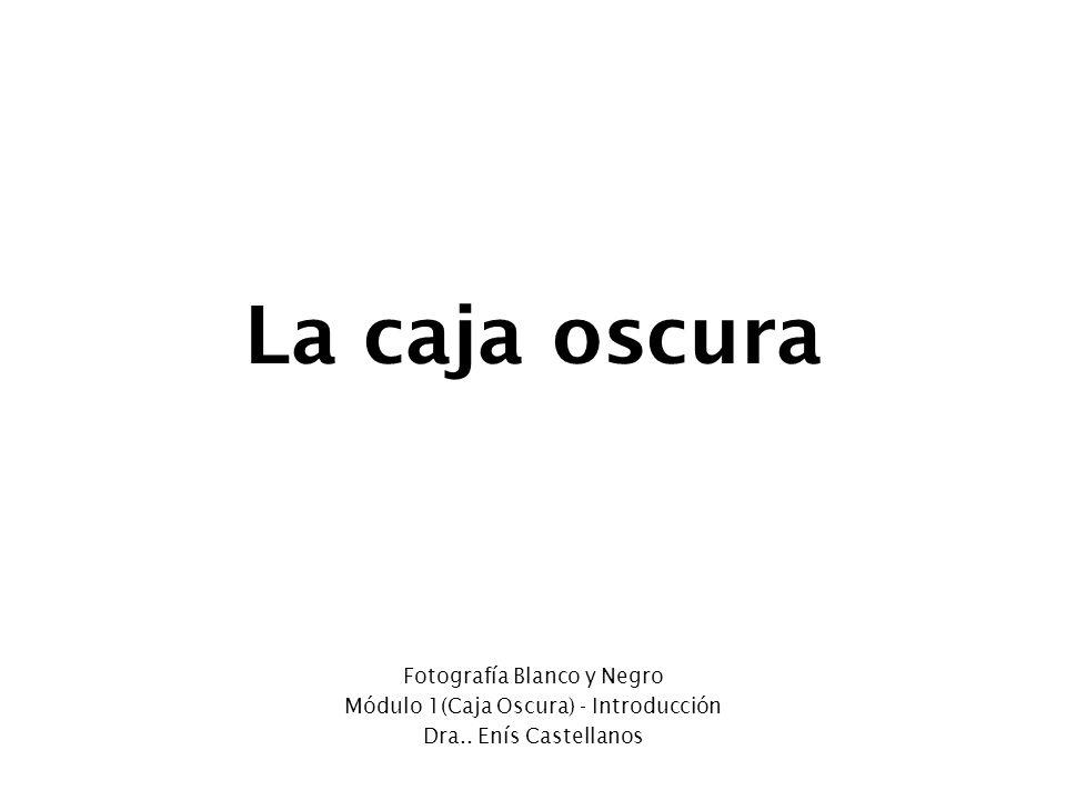 La caja oscura Fotografía Blanco y Negro Módulo 1(Caja Oscura) - Introducción Dra.. Enís Castellanos