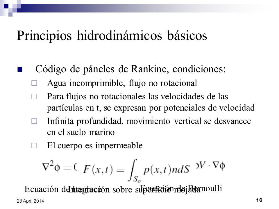 16 28 April 2014 Principios hidrodinámicos básicos Código de páneles de Rankine, condiciones: Agua incomprimible, flujo no rotacional Para flujos no rotacionales las velocidades de las partículas en t, se expresan por potenciales de velocidad Infinita profundidad, movimiento vertical se desvanece en el suelo marino El cuerpo es impermeable Ecuación de Laplace Ecuación de Bernoulli Integración sobre superficie mojada