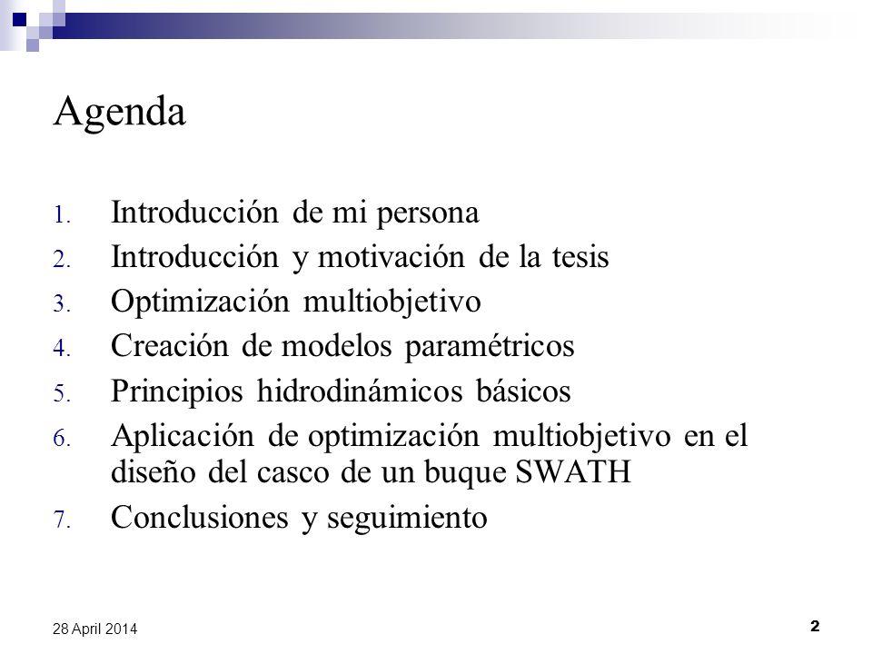 2 28 April 2014 Agenda 1. Introducción de mi persona 2. Introducción y motivación de la tesis 3. Optimización multiobjetivo 4. Creación de modelos par