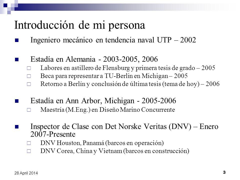3 28 April 2014 Introducción de mi persona Ingeniero mecánico en tendencia naval UTP – 2002 Estadía en Alemania - 2003-2005, 2006 Labores en astillero