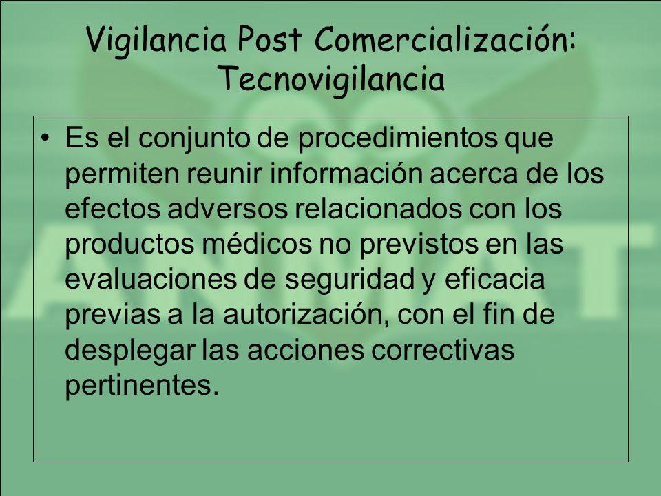 Vigilancia Post Comercialización: Tecnovigilancia Es el conjunto de procedimientos que permiten reunir información acerca de los efectos adversos rela