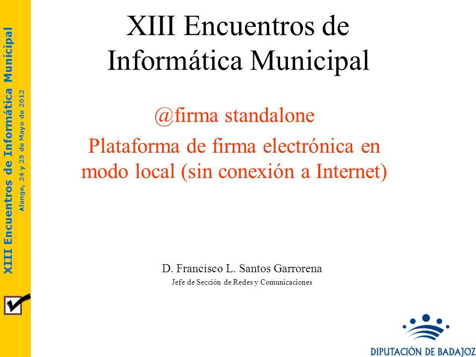 XIII Encuentros de Informática Municipal Alange, 24 y 25 de Mayo de 2012 XIII Encuentros de Informática Municipal @firma standalone Plataforma de firm