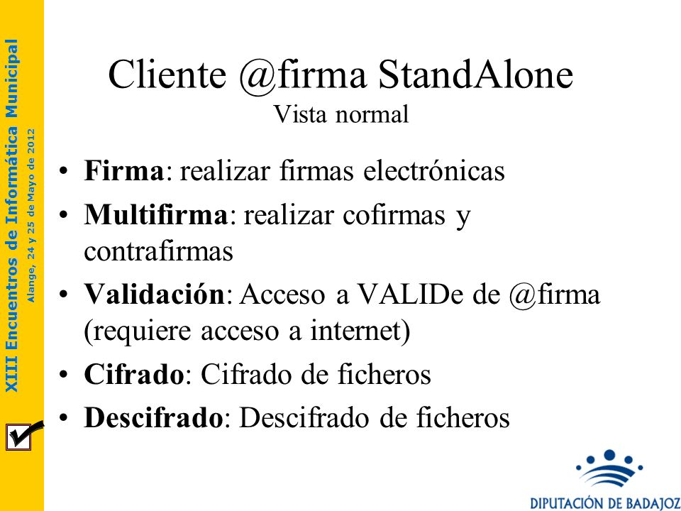 XIII Encuentros de Informática Municipal Alange, 24 y 25 de Mayo de 2012 Cliente @firma StandAlone Vista normal Firma: realizar firmas electrónicas Mu