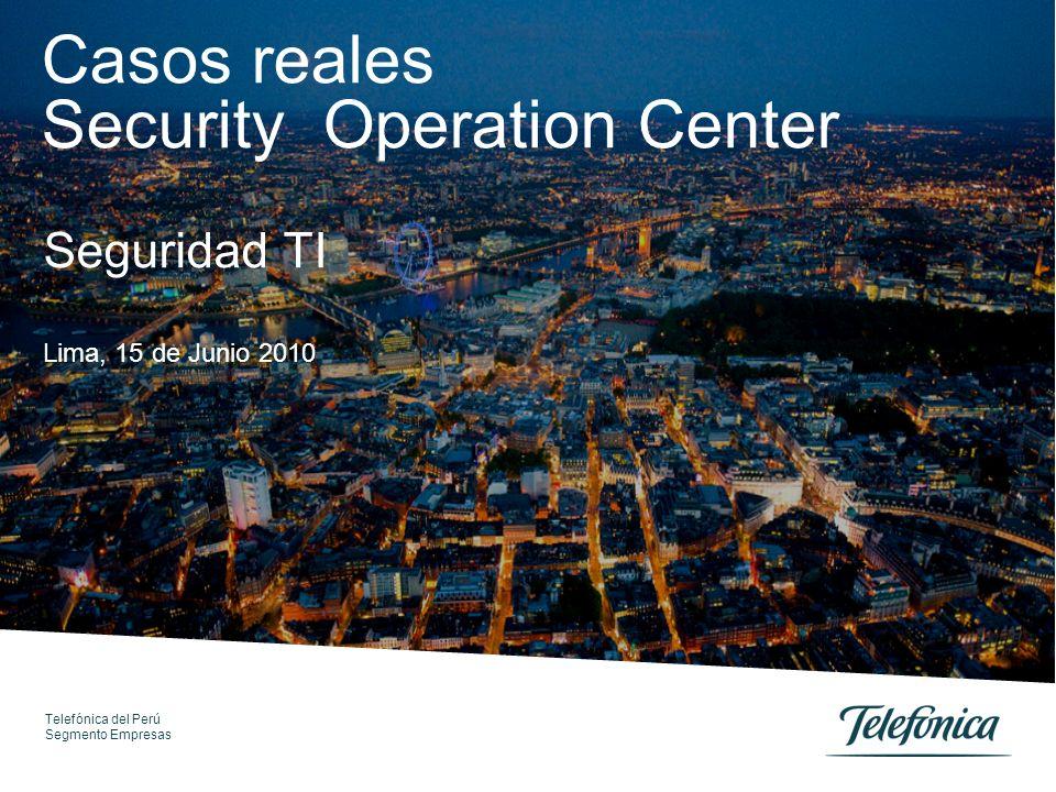 Telefónica del Perú Segmento Empresas Casos reales Security Operation Center Lima, 15 de Junio 2010 Seguridad TI