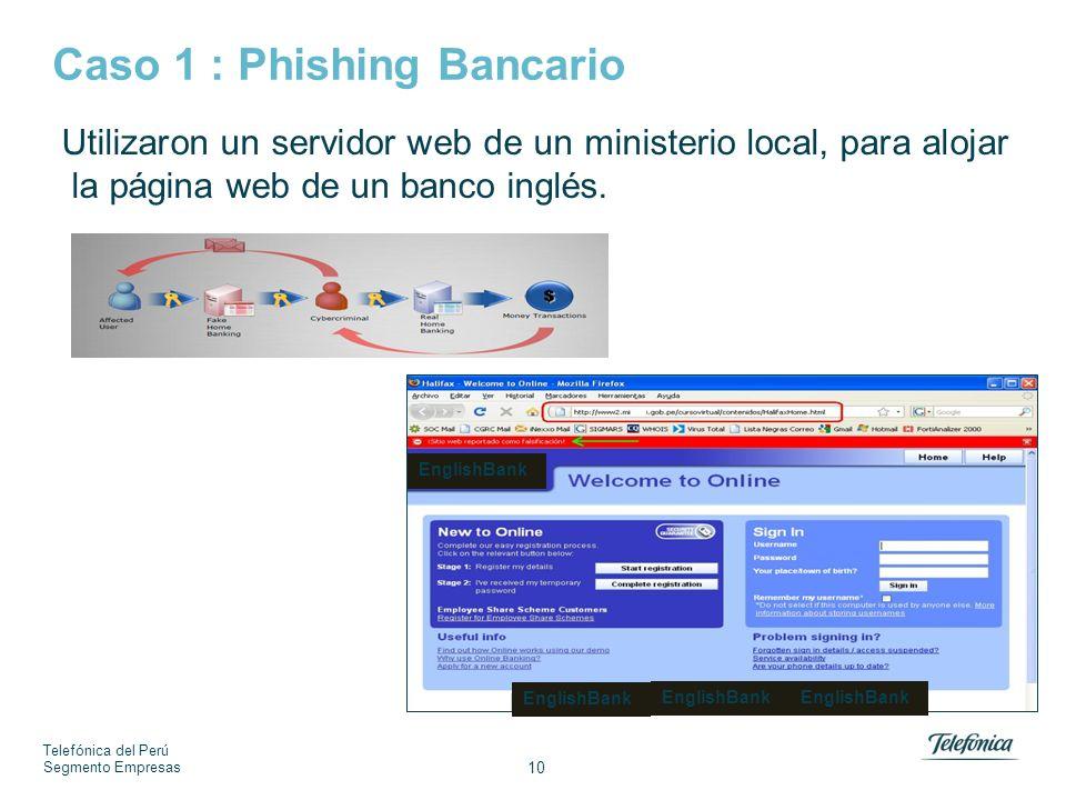 Telefónica del Perú Segmento Empresas 10 Caso 1 : Phishing Bancario Utilizaron un servidor web de un ministerio local, para alojar la página web de un banco inglés.