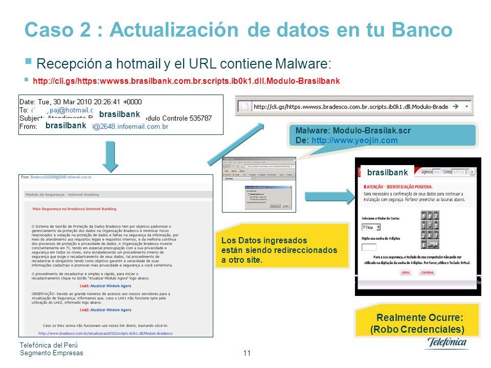 Telefónica del Perú Segmento Empresas 11 Caso 2 : Actualización de datos en tu Banco Malware: Modulo-Brasilak.scr De: http://www.yeojin.com Recepción a hotmail y el URL contiene Malware: http://cli.gs/https:wwwss.brasilbank.com.br.scripts.ib0k1.dll.Modulo-Brasilbank Realmente Ocurre: (Robo Credenciales) Los Datos ingresados están siendo redireccionados a otro site.