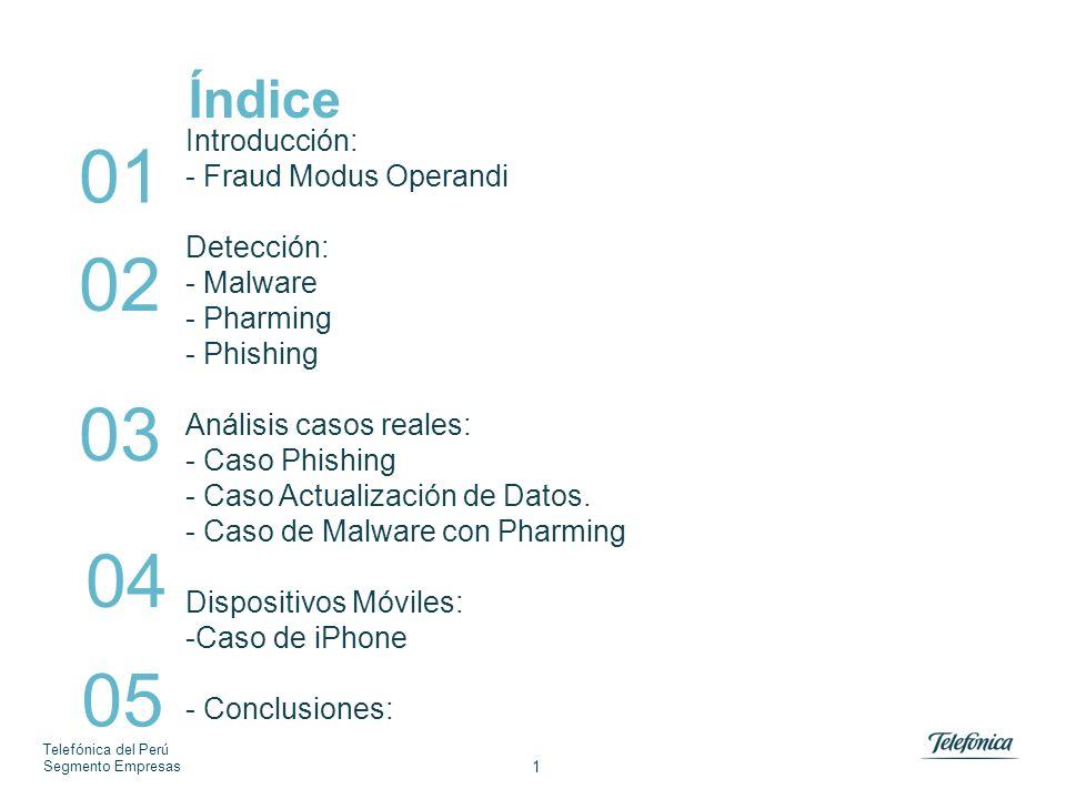 Telefónica del Perú Segmento Empresas 1 Índice Introducción: - Fraud Modus Operandi Detección: - Malware - Pharming - Phishing Análisis casos reales: