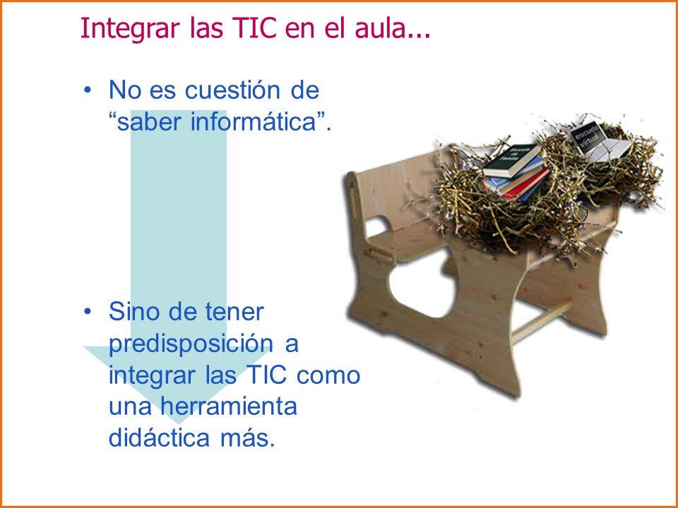 Integrar las TIC en el aula... No es cuestión de saber informática. Sino de tener predisposición a integrar las TIC como una herramienta didáctica más