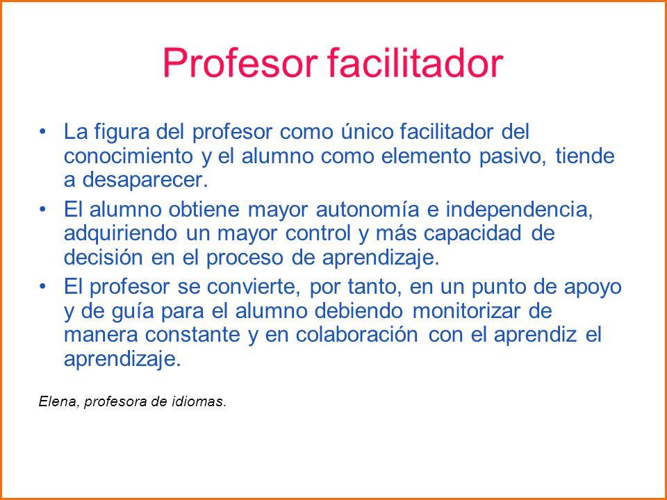 Profesor facilitador La figura del profesor como único facilitador del conocimiento y el alumno como elemento pasivo, tiende a desaparecer. El alumno