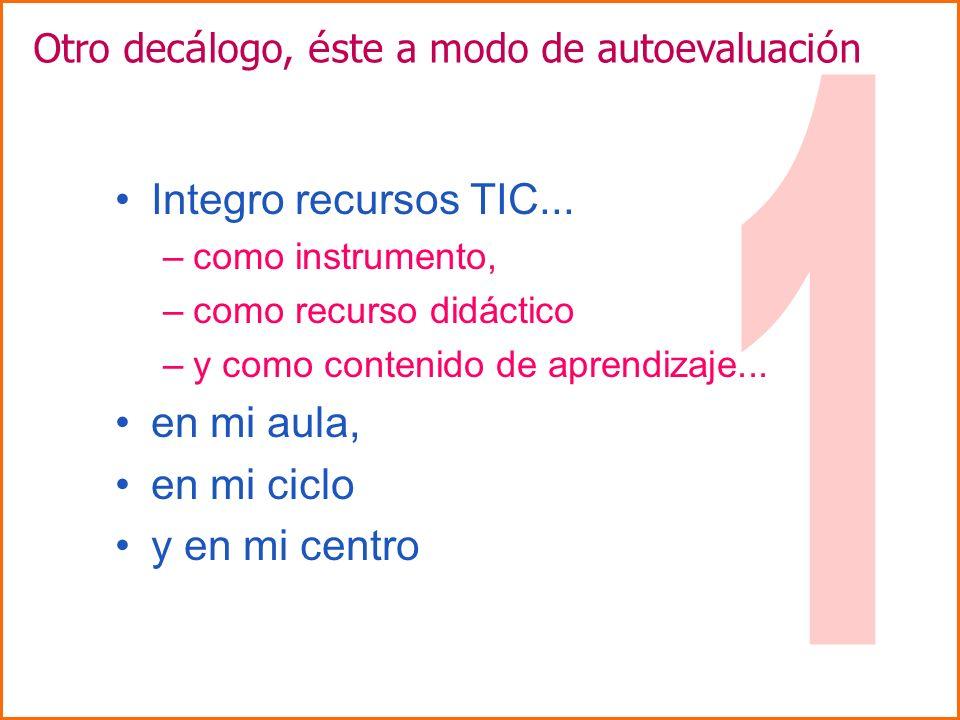 Integro recursos TIC... –como instrumento, –como recurso didáctico –y como contenido de aprendizaje... en mi aula, en mi ciclo y en mi centro Otro dec