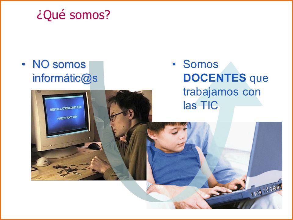 ¿ Qu é somos? NO somos informátic@sNO somos informátic@s Somos DOCENTES que trabajamos con las TIC