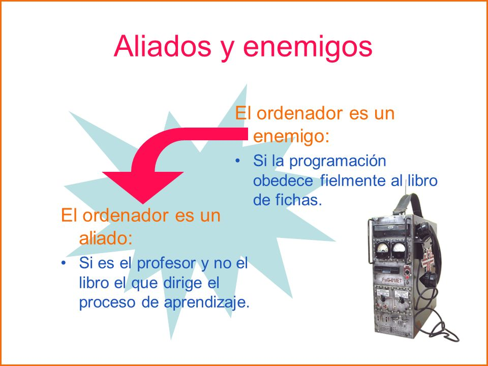 Aliados y enemigos El ordenador es un enemigo: Si la programación obedece fielmente al libro de fichas. El ordenador es un aliado: Si es el profesor y