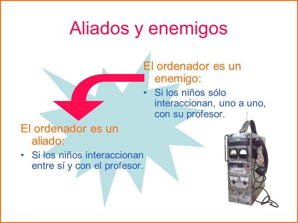 Aliados y enemigos El ordenador es un enemigo: Si los niños sólo interaccionan, uno a uno, con su profesor. El ordenador es un aliado: Si los niños in