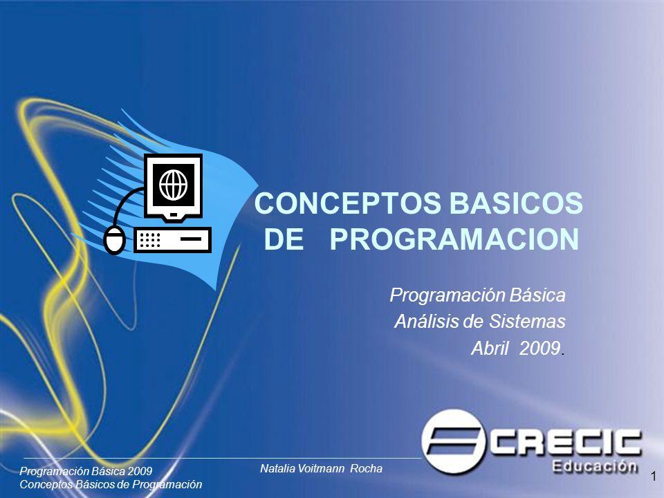 Programación Básica 2009 Conceptos Básicos de Programación Natalia Voitmann Rocha 1 CONCEPTOS BASICOS DE PROGRAMACION Programación Básica Análisis de Sistemas Abril 2009.