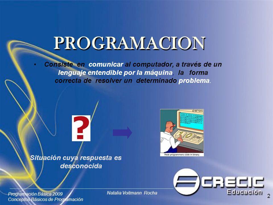 Programación Básica 2009 Conceptos Básicos de Programación Natalia Voitmann Rocha 2 Consiste en comunicar al computador, a través de un lenguaje entendible por la máquina, la forma correcta de resolver un determinado problema.