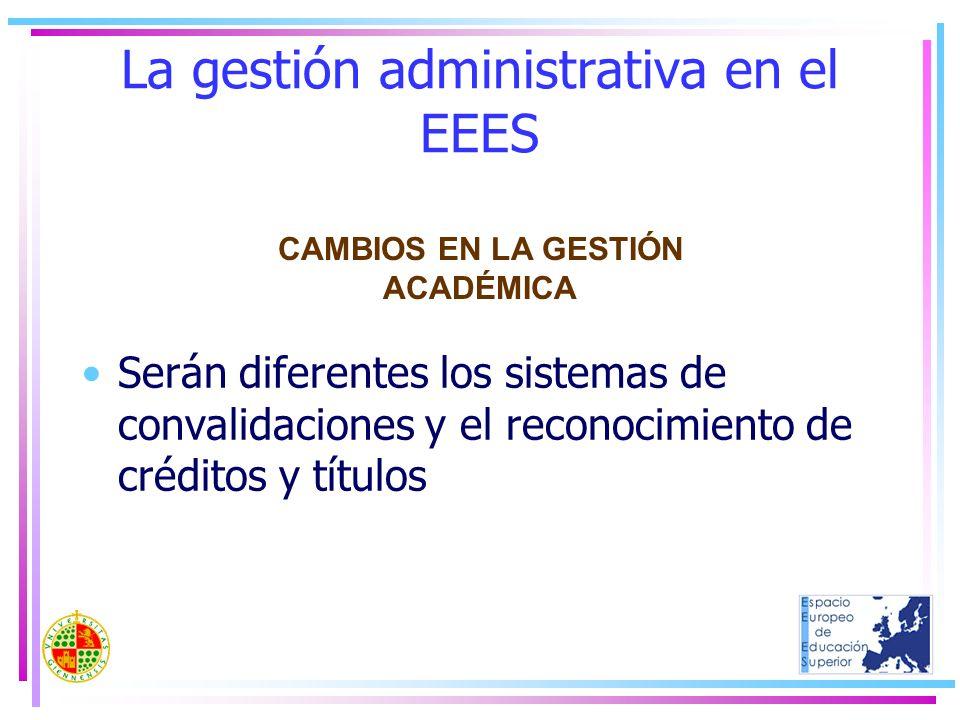 La gestión administrativa en el EEES Serán diferentes los sistemas de convalidaciones y el reconocimiento de créditos y títulos CAMBIOS EN LA GESTIÓN