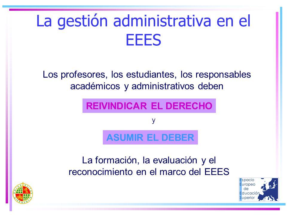 La gestión administrativa en el EEES Los profesores, los estudiantes, los responsables académicos y administrativos deben REIVINDICAR EL DERECHO ASUMI