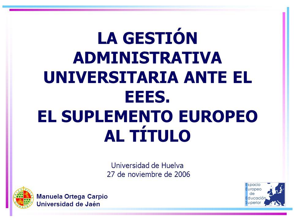 LA GESTIÓN ADMINISTRATIVA UNIVERSITARIA ANTE EL EEES. EL SUPLEMENTO EUROPEO AL TÍTULO Universidad de Huelva 27 de noviembre de 2006 Manuela Ortega Car
