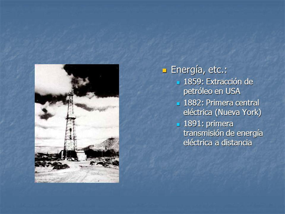 Energía, etc.: 1859: Extracción de petróleo en USA 1882: Primera central eléctrica (Nueva York) 1891: primera transmisión de energía eléctrica a dista