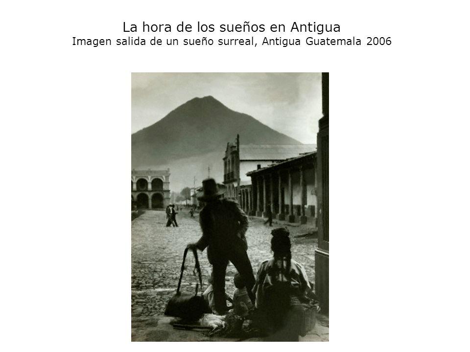 La hora de los sueños en Antigua Imagen salida de un sueño surreal, Antigua Guatemala 2006