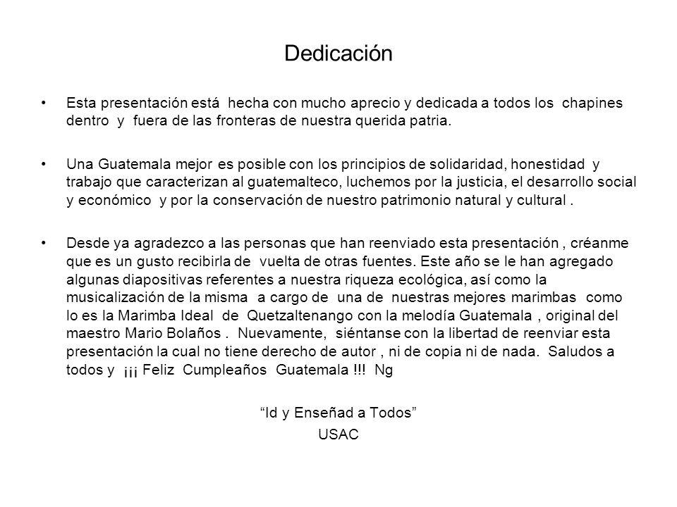 Dedicación Esta presentación está hecha con mucho aprecio y dedicada a todos los chapines dentro y fuera de las fronteras de nuestra querida patria. U