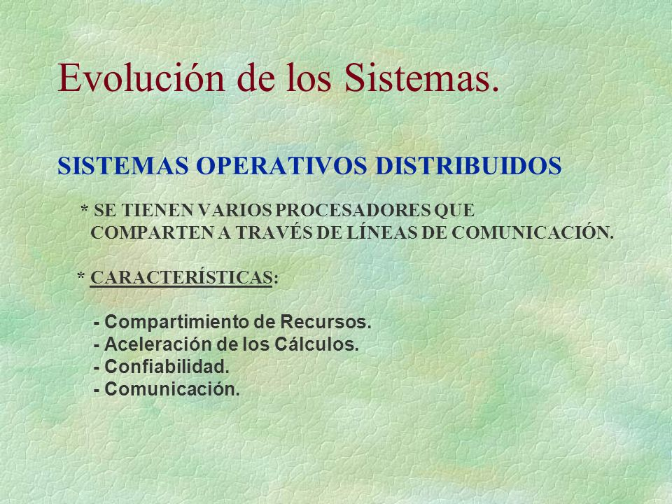 Evolución de los Sistemas. SISTEMAS OPERATIVOS DISTRIBUIDOS * SE TIENEN VARIOS PROCESADORES QUE COMPARTEN A TRAVÉS DE LÍNEAS DE COMUNICACIÓN. * CARACT