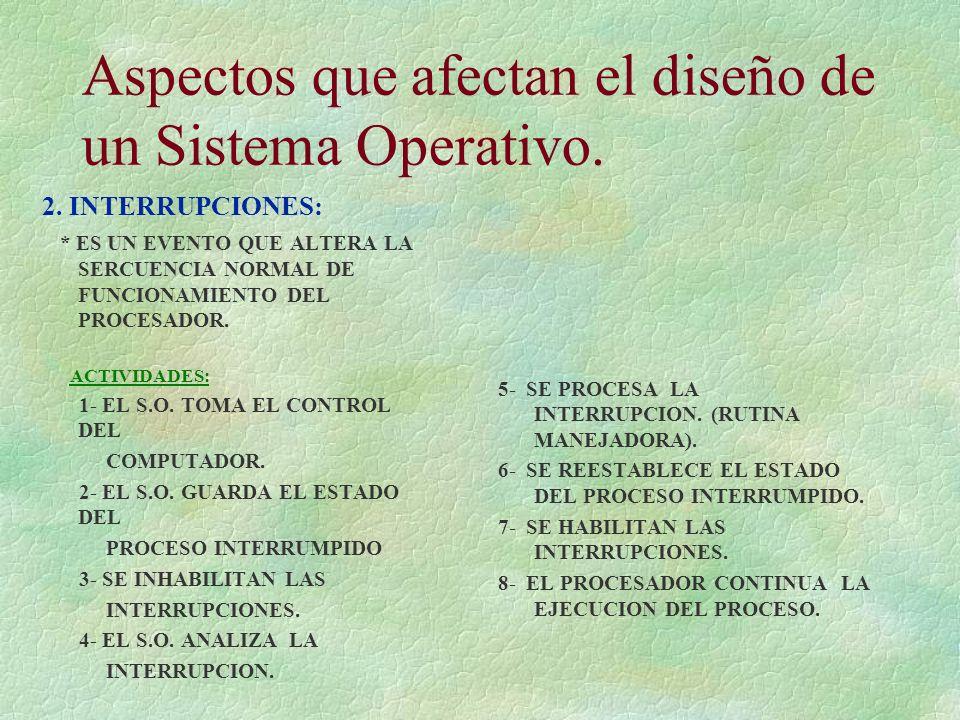 Aspectos que afectan el diseño de un Sistema Operativo. 2. INTERRUPCIONES: * ES UN EVENTO QUE ALTERA LA SERCUENCIA NORMAL DE FUNCIONAMIENTO DEL PROCES