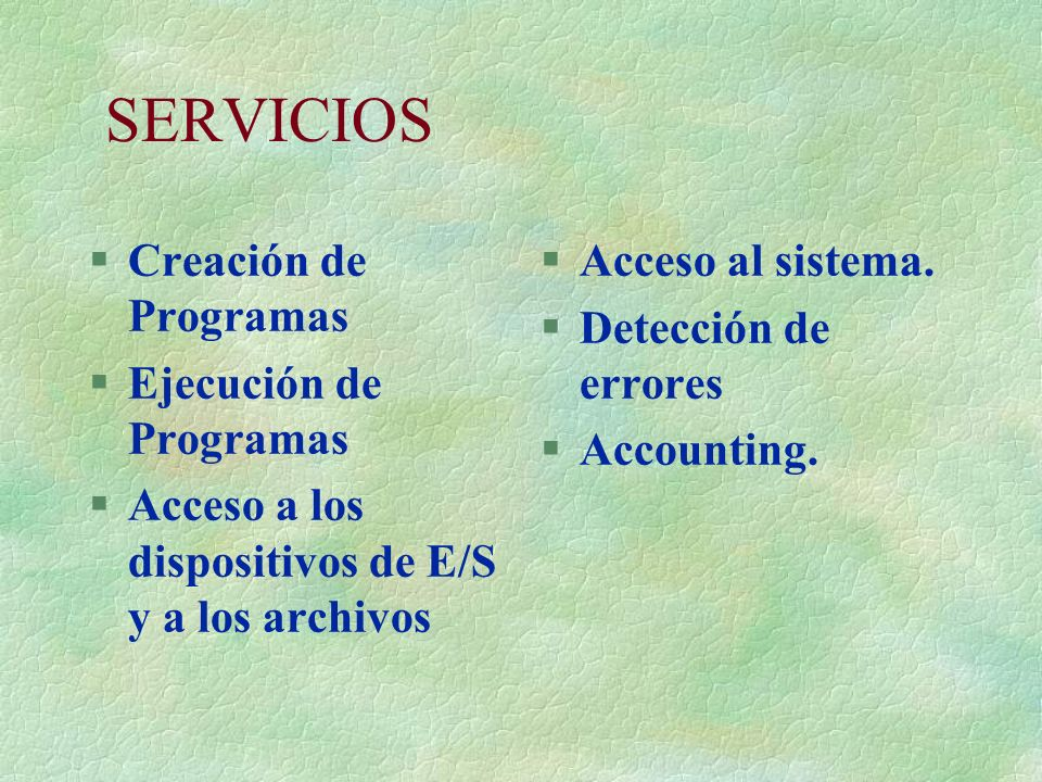 SERVICIOS §Creación de Programas §Ejecución de Programas §Acceso a los dispositivos de E/S y a los archivos §Acceso al sistema. §Detección de errores