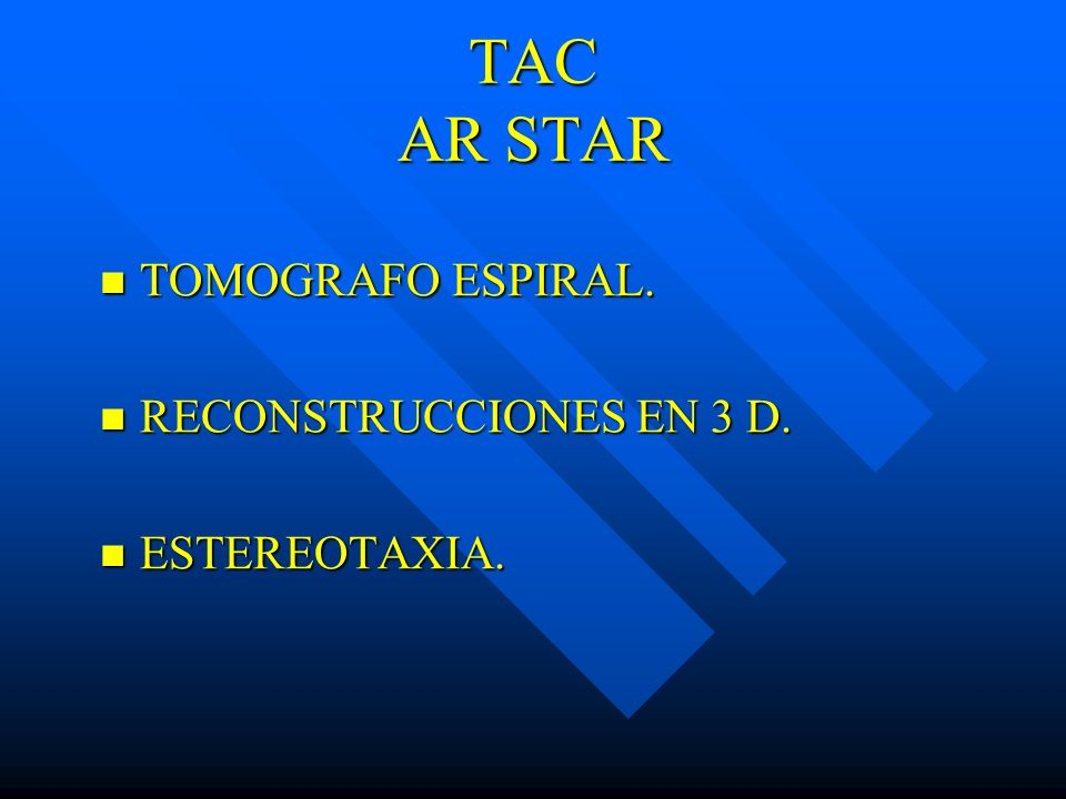 TAC AR STAR TOMOGRAFO ESPIRAL. TOMOGRAFO ESPIRAL. RECONSTRUCCIONES EN 3 D. RECONSTRUCCIONES EN 3 D. ESTEREOTAXIA. ESTEREOTAXIA.