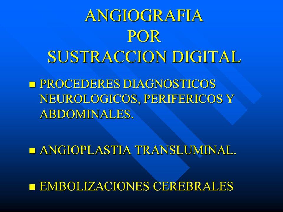 ANGIOGRAFIA POR SUSTRACCION DIGITAL PROCEDERES DIAGNOSTICOS NEUROLOGICOS, PERIFERICOS Y ABDOMINALES. PROCEDERES DIAGNOSTICOS NEUROLOGICOS, PERIFERICOS