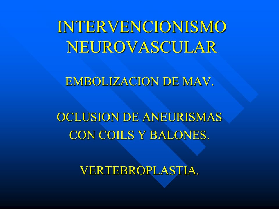 INTERVENCIONISMO NEUROVASCULAR EMBOLIZACION DE MAV. OCLUSION DE ANEURISMAS CON COILS Y BALONES. VERTEBROPLASTIA.