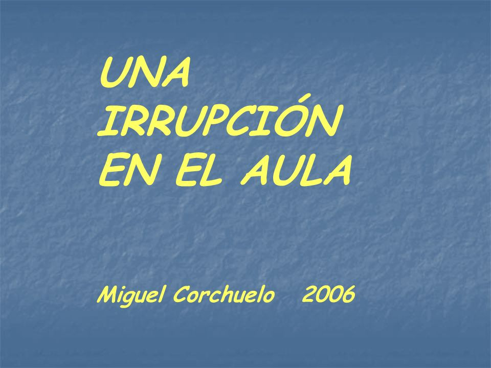 UNA IRRUPCIÓN EN EL AULA Miguel Corchuelo 2006