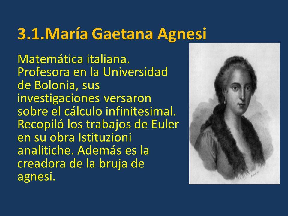 3.1.María Gaetana Agnesi Matemática italiana. Profesora en la Universidad de Bolonia, sus investigaciones versaron sobre el cálculo infinitesimal. Rec