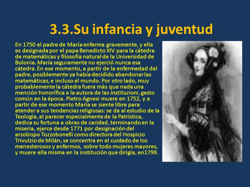 3.3.Su infancia y juventud En 1750 el padre de María enferma gravemente, y ella es designada por el papa Benedicto XIV para la cátedra de matemáticas