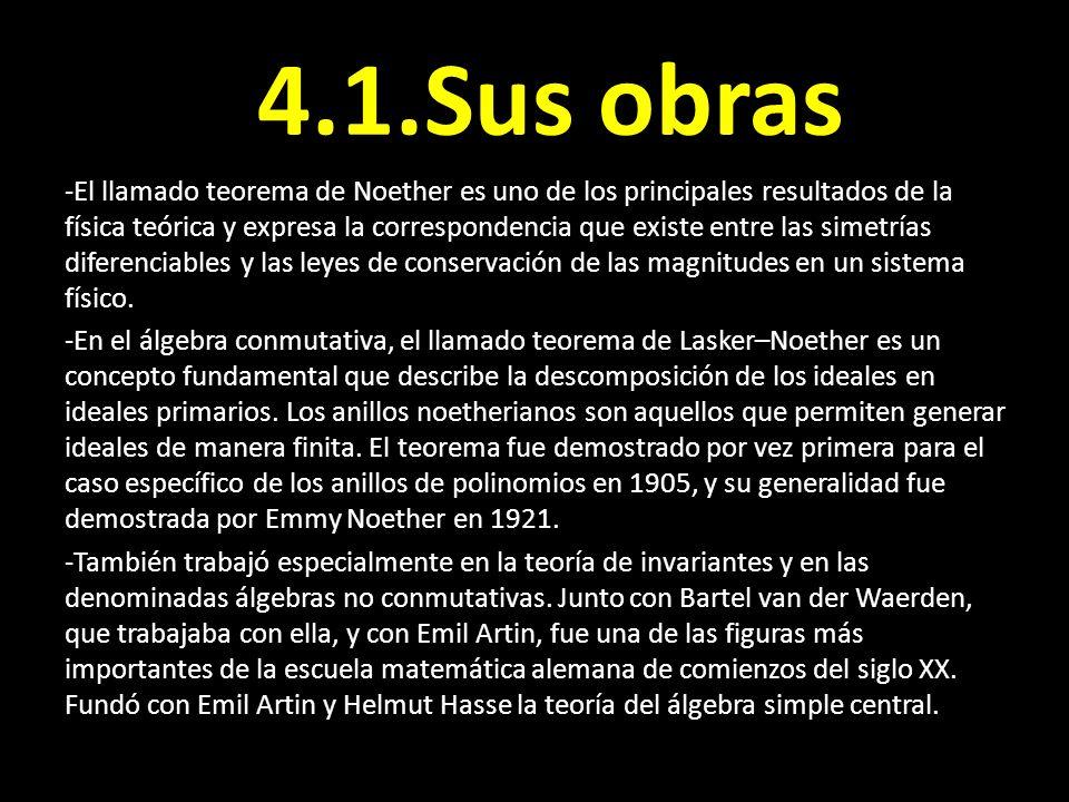 4.1.Sus obras -El llamado teorema de Noether es uno de los principales resultados de la física teórica y expresa la correspondencia que existe entre l