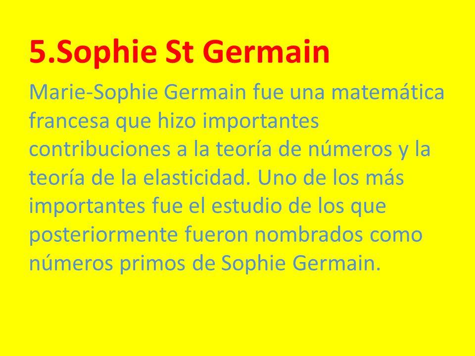 5.Sophie St Germain Marie-Sophie Germain fue una matemática francesa que hizo importantes contribuciones a la teoría de números y la teoría de la elas