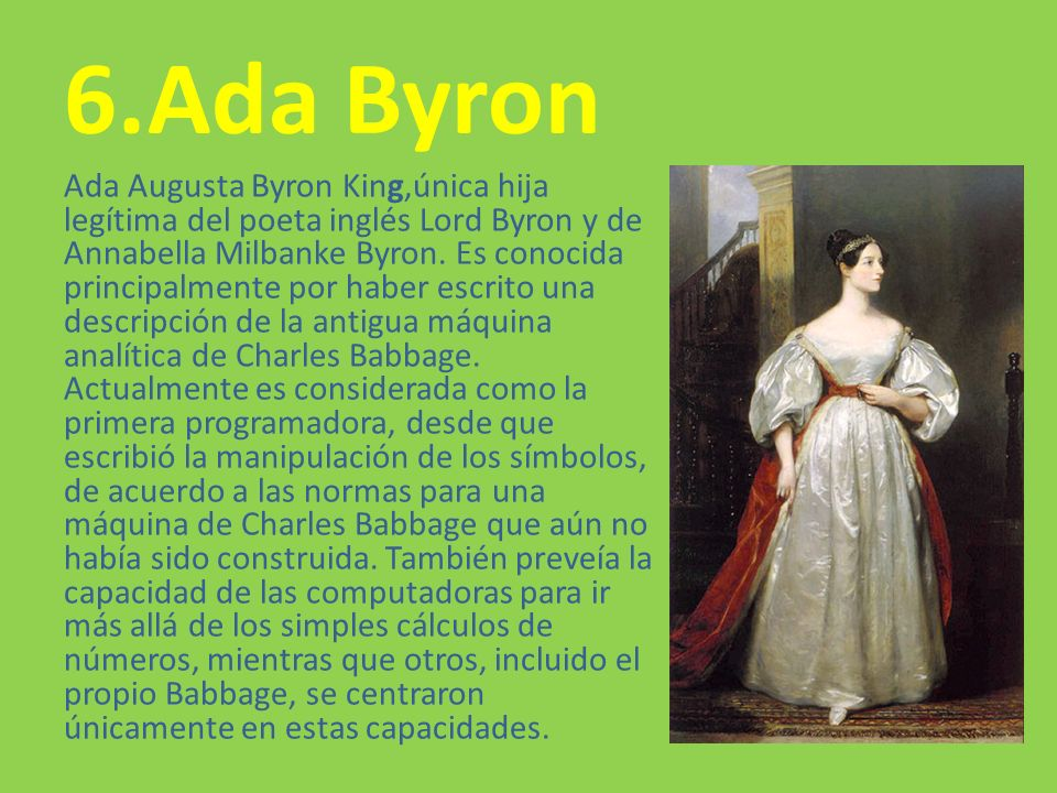 6.Ada Byron Ada Augusta Byron King,única hija legítima del poeta inglés Lord Byron y de Annabella Milbanke Byron. Es conocida principalmente por haber