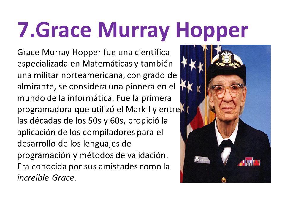 7.Grace Murray Hopper Grace Murray Hopper fue una científica especializada en Matemáticas y también una militar norteamericana, con grado de almirante