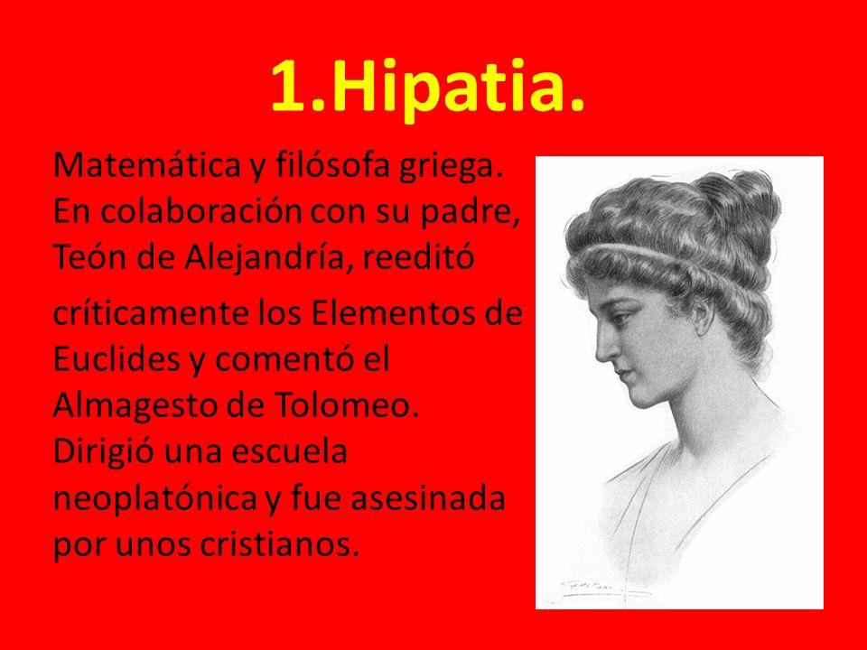 1.Hipatia. Matemática y filósofa griega. En colaboración con su padre, Teón de Alejandría, reeditó críticamente los Elementos de Euclides y comentó el