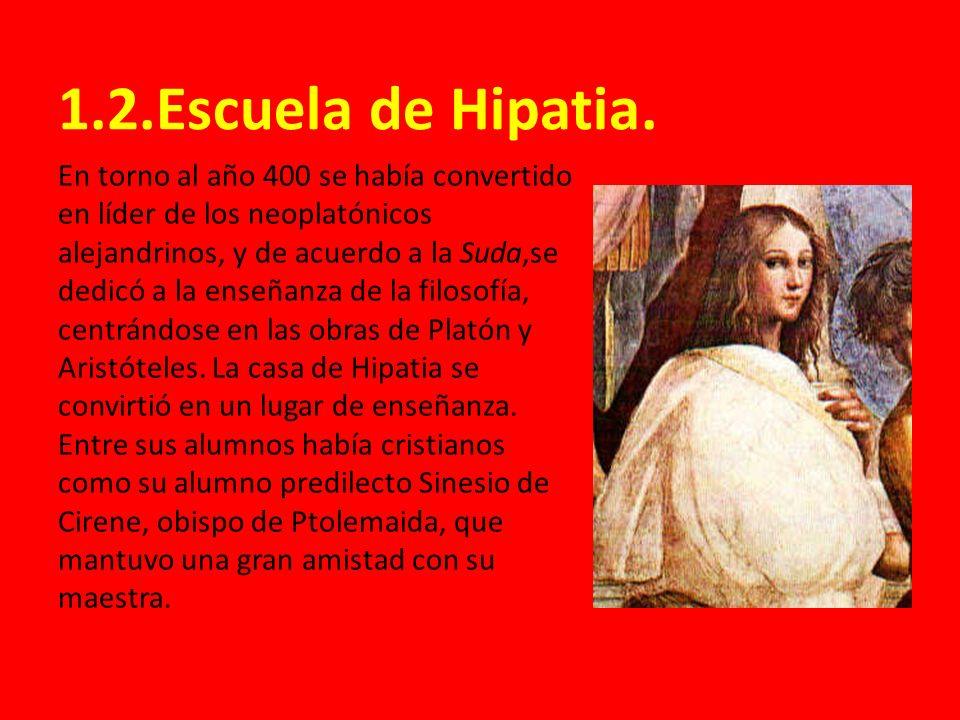 1.2.Escuela de Hipatia. En torno al año 400 se había convertido en líder de los neoplatónicos alejandrinos, y de acuerdo a la Suda,se dedicó a la ense