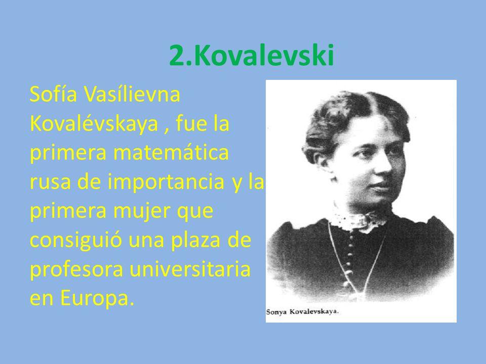 2.Kovalevski Sofía Vasílievna Kovalévskaya, fue la primera matemática rusa de importancia y la primera mujer que consiguió una plaza de profesora univ