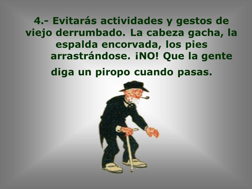 4.- Evitarás actividades y gestos de viejo derrumbado.