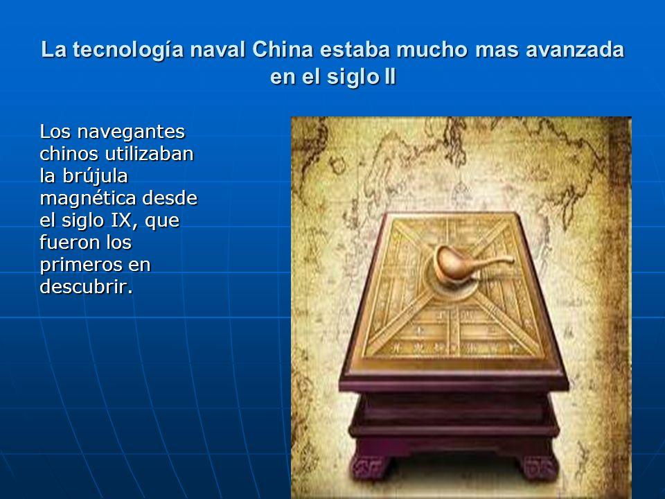 103 La tecnología naval China estaba mucho mas avanzada en el siglo II Los navegantes chinos utilizaban la brújula magnética desde el siglo IX, que fu