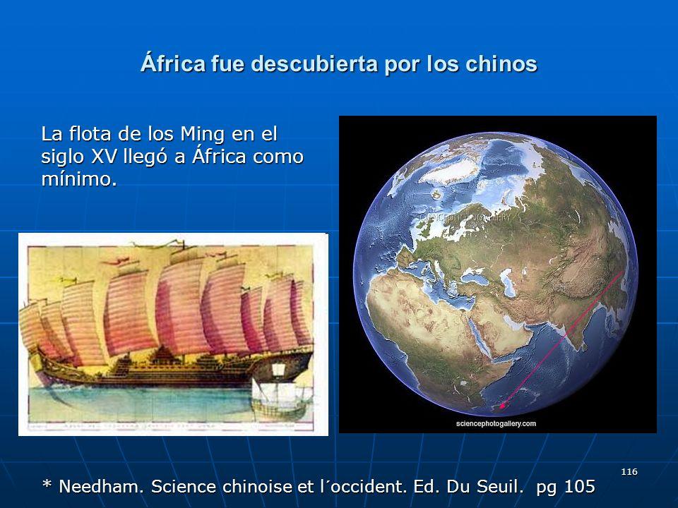 116 África fue descubierta por los chinos La flota de los Ming en el siglo XV llegó a África como mínimo. * Needham. Science chinoise et l´occident. E