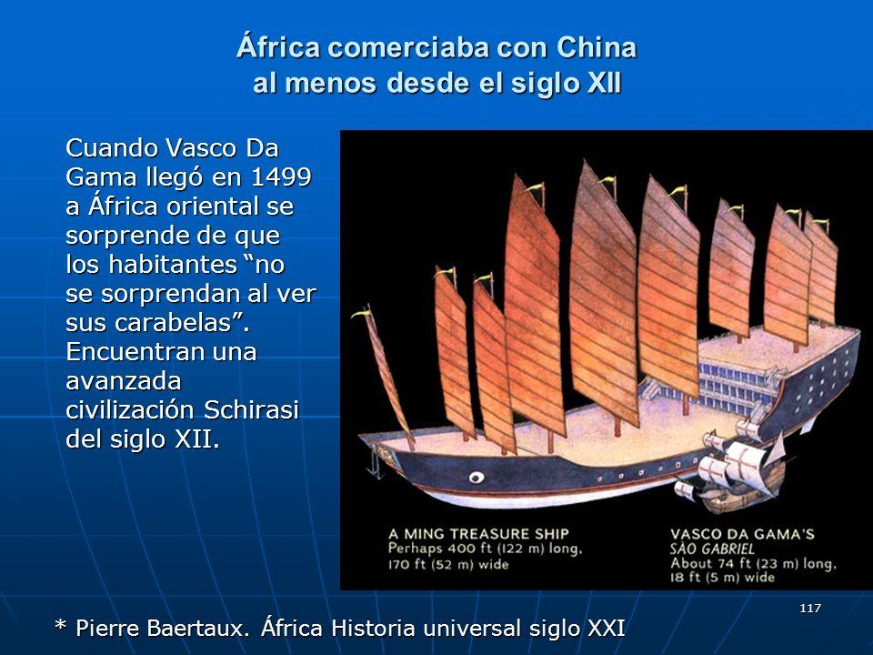 117 África comerciaba con China al menos desde el siglo XII Cuando Vasco Da Gama llegó en 1499 a África oriental se sorprende de que los habitantes no