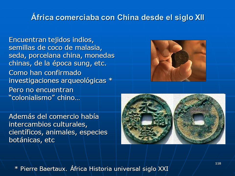 118 África comerciaba con China desde el siglo XII Encuentran tejidos indios, semillas de coco de malasia, seda, porcelana china, monedas chinas, de l