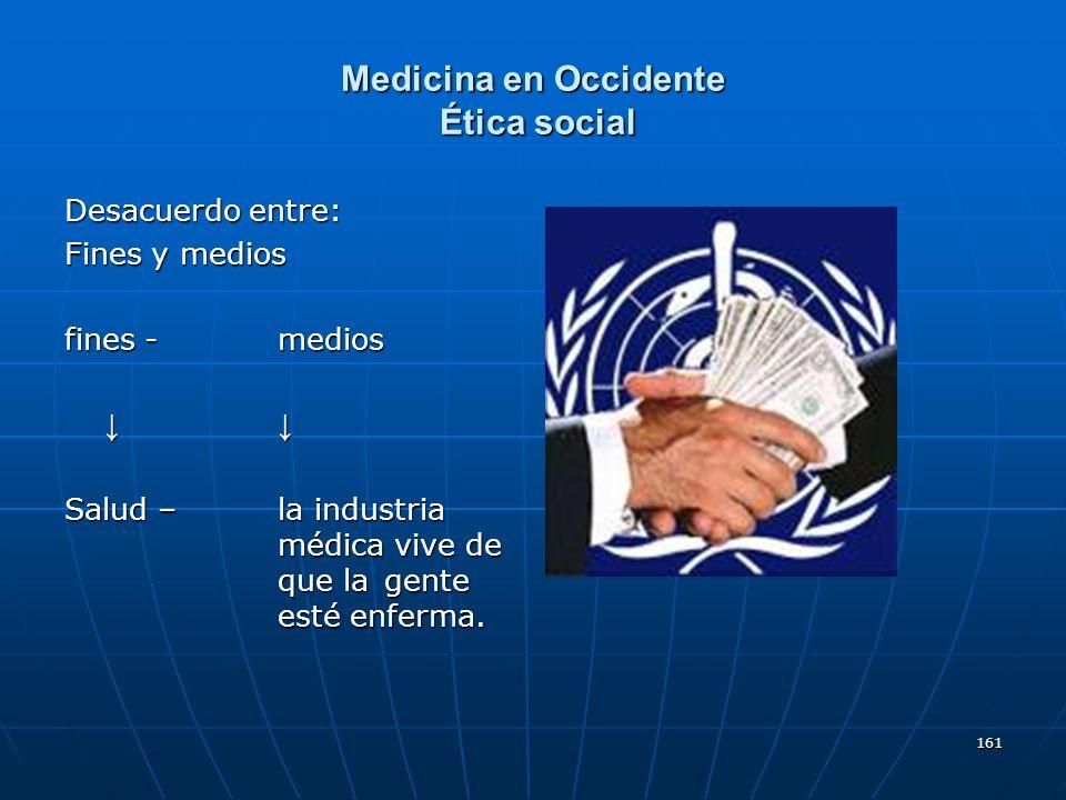 161 Medicina en Occidente Ética social Desacuerdo entre: Fines y medios fines - medios Salud – la industria médica vive de que la gente esté enferma.