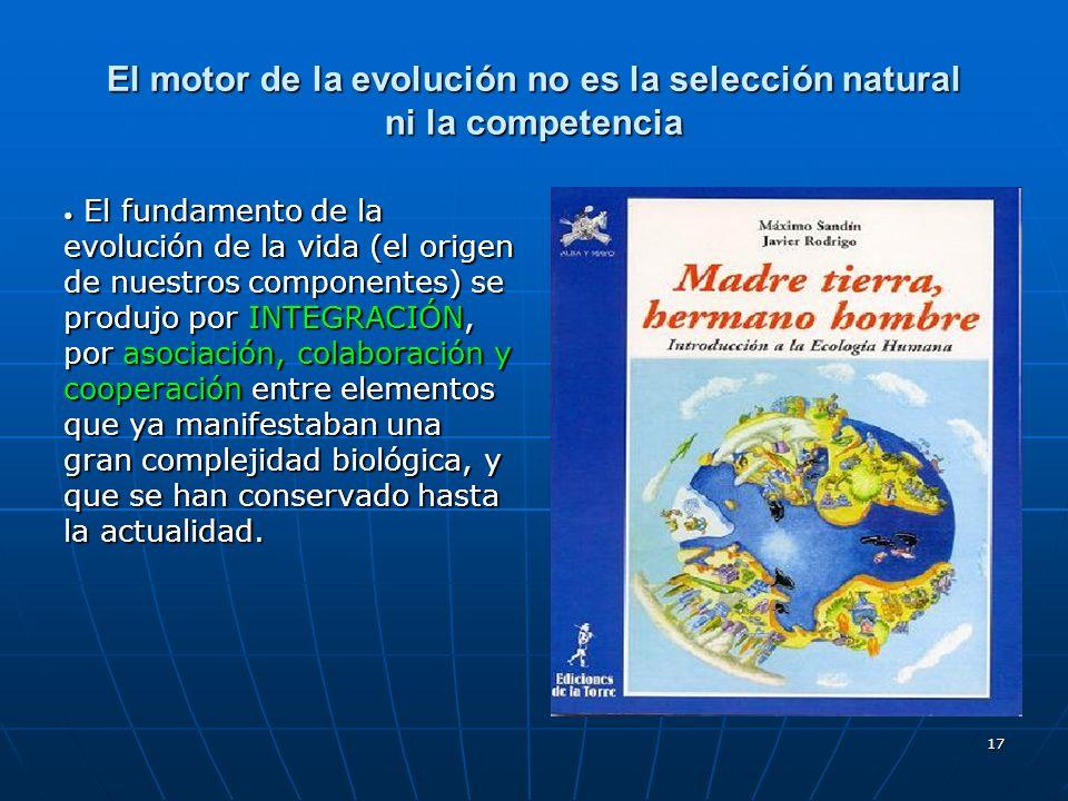 17 El motor de la evolución no es la selección natural ni la competencia El fundamento de la evolución de la vida (el origen de nuestros componentes)