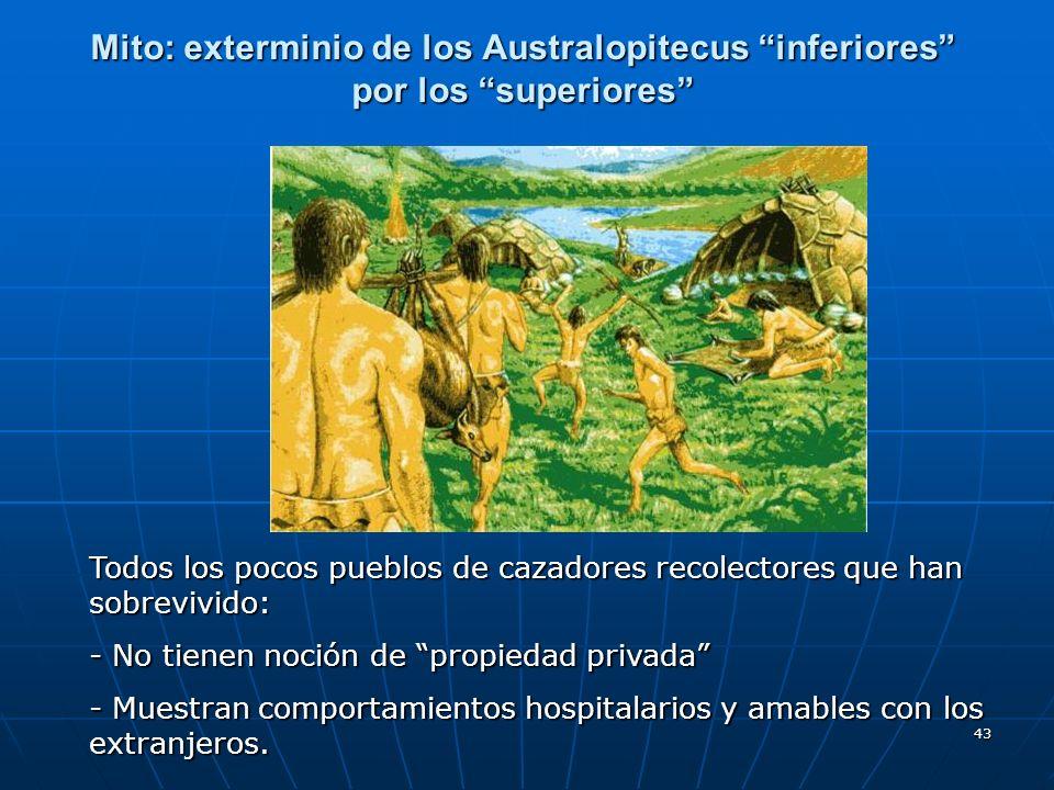 43 Mito: exterminio de los Australopitecus inferiores por los superiores Todos los pocos pueblos de cazadores recolectores que han sobrevivido: - No t